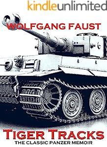 Tiger Tracks - The Classic Panzer Memoir (Wolfgang Faust's Panzer Books Book 1)