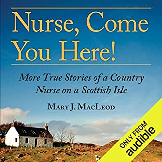 Nurse, Come You Here!     More True Stories of a Country Nurse on a Scottish Isle              By:                                                                                                                                 Mary J. MacLeod                               Narrated by:                                                                                                                                 Jill Tanner                      Length: 10 hrs and 58 mins     75 ratings     Overall 4.5