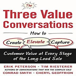 The Three Value Conversations     How to Create, Elevate, and Capture Customer Value at Every Stage of the Long-Lead Sale              By:                                                                                                                                 Erik Peterson,                                                                                        Tim Riesterer,                                                                                        Conrad Smith,                   and others                          Narrated by:                                                                                                                                 Jim Tedder                      Length: 7 hrs and 22 mins     10 ratings     Overall 3.9