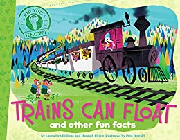 Trains Can Float: and other fun facts by [Laura Lyn DiSiena, Hannah Eliot, Pete Oswald, Aaron Spurgeon]
