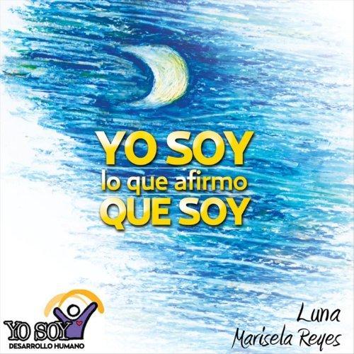 Yo Soy Lo Que Afirmo Que Soy: Luna by Marisela Reyes