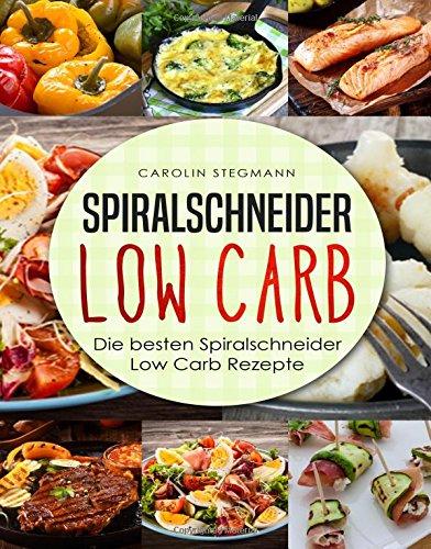 Spiralschneider Low Carb: Die besten Spiralschneider Low Carb Rezepte (We love Spiralschneider, Band 1)