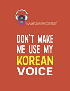 Blank Music Sheet: Dont Make Me Use My Korean Voice Korea Half American Blank Music Sheet NoteBook Composition Sheets Kpop...