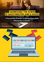 HARNESSING THE POWER OF GHOSTWRITERS AND E-BOOKS: A Proven Plan Of Action To Making Money With Ghostwriters And E-books