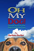 Oh My Dog!: Personal Stories of How Dogs Enrich Our Lives