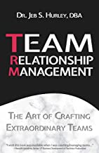 Team Relationship Management: The Art of Crafting Extraordinary Teams