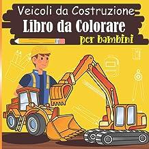 Veicoli da Costruzione Libro da Colorare per bambini: Libro di macchine edili: trattore, camion, betoniera, gru ... da col...