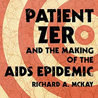 Patient Zero and the Making of the AIDS Epidemic                   Written by:                                                                                                                                 Richard A. McKay                               Narrated by:                                                                                                                                 Paul Woodson                      Length: 12 hrs and 32 mins     11 ratings     Overall 4.1