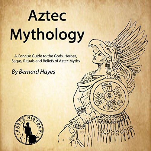 Aztec Mythology: A Concise Guide to the Gods, Heroes, Sagas, Rituals and Beliefs of Aztec Myths