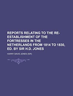 Reports Relating to the Re-Establishment of the Fortresses in the Netherlands from 1814 to 1830, Ed. by Sir H.D. Jones