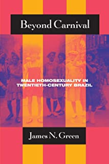 Beyond Carnival: Male Homosexuality in Twentieth-Century Brazil (Worlds of Desire: The Chicago Series on Sexuality, Gender, and Culture)