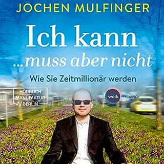 Ich kann... muss aber nicht     Wie Sie Zeitmillionär werden              Autor:                                                                                                                                 Jochen Mulfinger                               Sprecher:                                                                                                                                 Matthias Lühn                      Spieldauer: 9 Std. und 32 Min.     16 Bewertungen     Gesamt 4,6