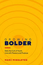 Growing Bolder: Defy the Cult of Youth, Live with Passion and Purpose
