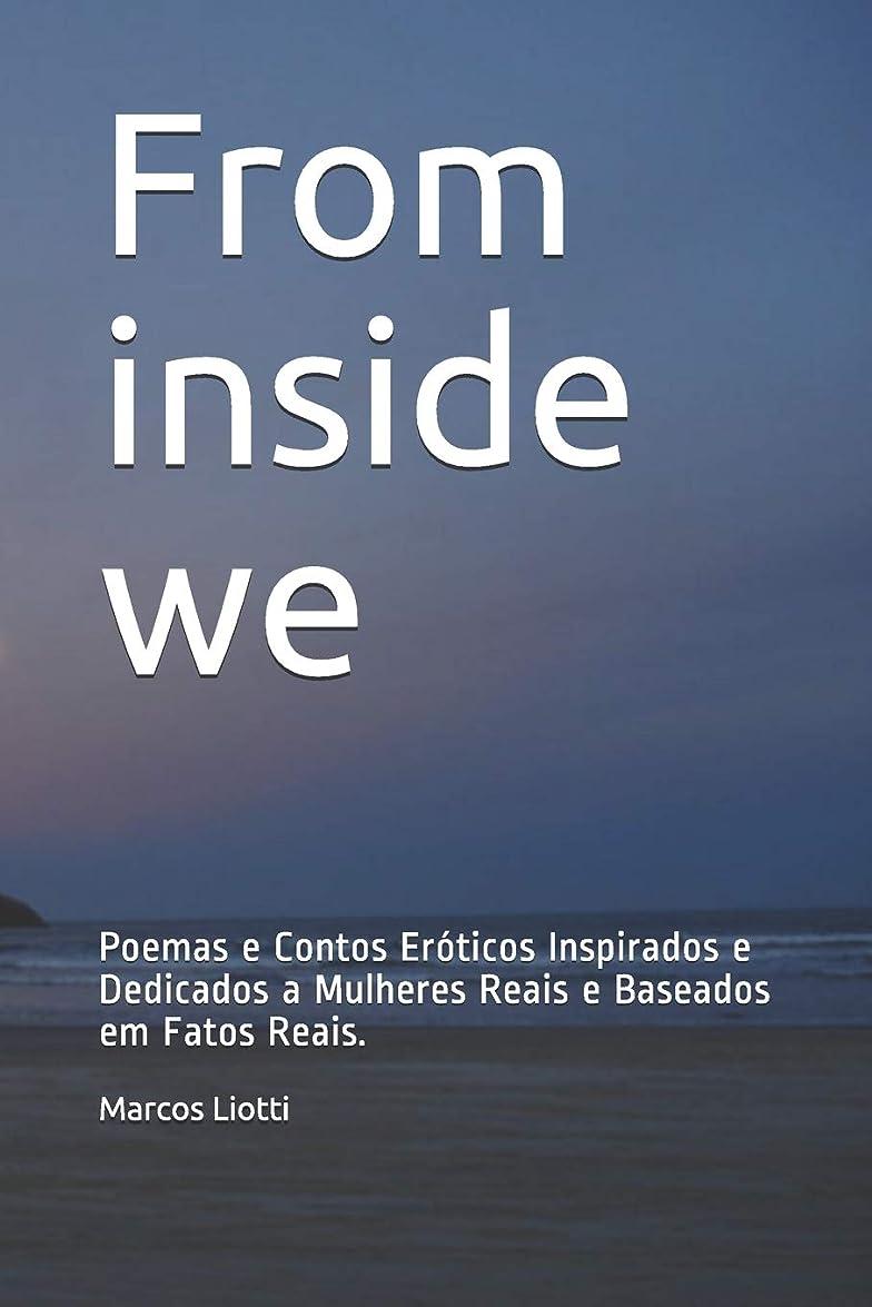 逃す残忍なびっくりしたFrom inside we: Poemas e Contos Eróticos Inspirados e Dedicados a Mulheres Reais e Baseados em Fatos Reais.