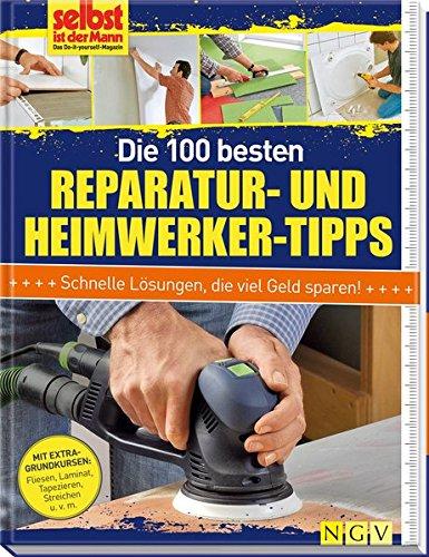 Die 100 besten Reparatur- und Heimwerker-Tipps: Mit Extra-Grundkursen: Fliesen, Laminat, Tapezieren, Streichen u.v.m.