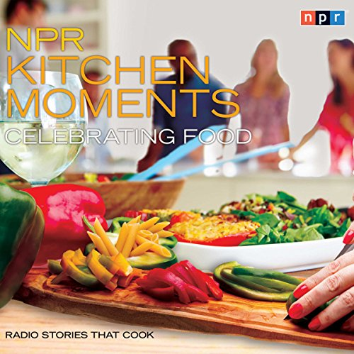 NPR Kitchen Moments: Celebrating Food audiobook cover art