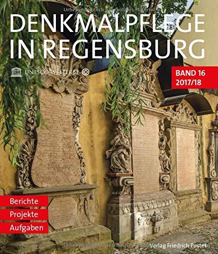 Denkmalpflege in Regensburg: Beiträge zur Denkmalpflege in Regensburg für die Jahre 2017 und 2018 (Denkmalpflege in Regensburg: Berichte - Projekte - Aufgaben)