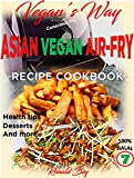 AIR FRYER COOKBOOK- VEGAN'S WAY - ASIAN VEGAN AIR-FRY, RECIPE COOKBOOK: HEALTH TIPS, DESSERTS AND MORE 100% HALAL