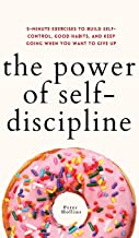 The Power of Self-Discipline: 5-Minute Exercises to Build Self-Control, Good Habits, and Keep Going When You Want to Give Up