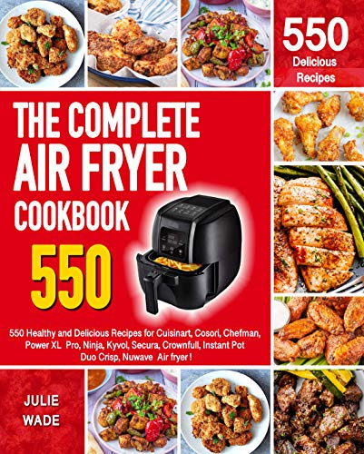 The complete Air Fryer Cookbook : 550 Healthy and Delicious Recipes for Cuisinart, Cosori, Chefman, Power XL Pro, Ninja, Kyvol, Secura, Crownfull, Instant Pot Duo Crisp, Nuwave Air fryer !
