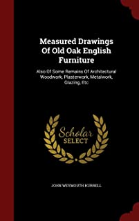 Measured Drawings of Old Oak English Furniture: Also of Some Remains of Architectural Woodwork, Plasterwork, Metalwork, Gl...