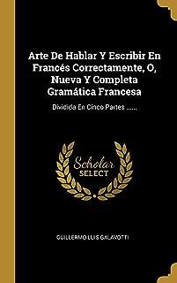 Arte De Hablar Y Escribir En Francés Correctamente, O, Nueva Y Completa Gramática Francesa: Dividida En Cinco Partes ...... (Spanish Edition)