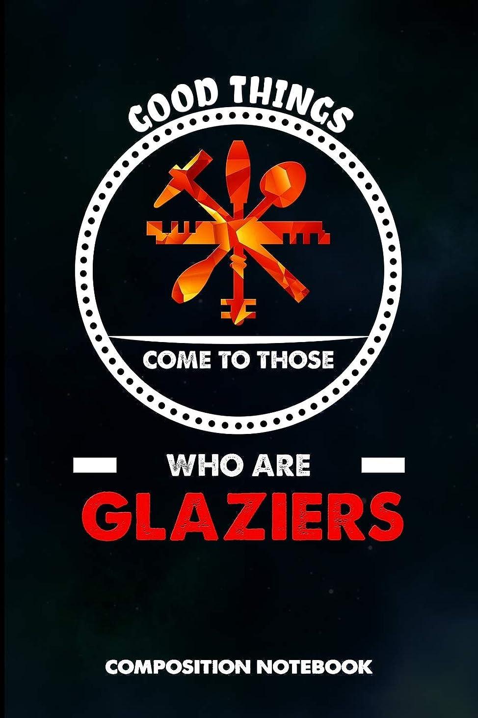 レンチベイビー浜辺Good Things Come to Those who Are Glaziers: Composition Notebook, Birthday Journal for Glass Fitters, Windows Repairers to write on