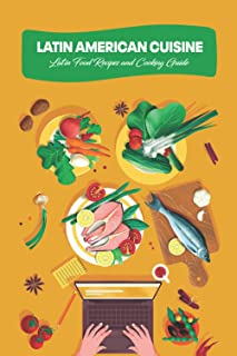 Latin American Cuisine: Latin Food Recipes and Cooking Guide: Latin Food Cookbook