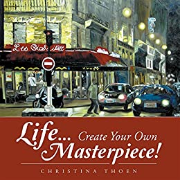 Life... Create Your Own Masterpiece! by [Christina Thoen]