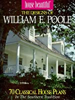 House Beautiful the Designs of William E. Poole: 70 Classic House Plans in the Southern Tradition