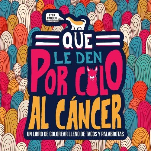 Que le den por culo al cáncer: Un libro de colorear lleno de tacos y palabrotas