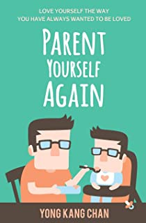 Parent Yourself Again: Love Yourself the Way You Have Always Wanted to Be Loved (Self-Compassion) (Volume 3)
