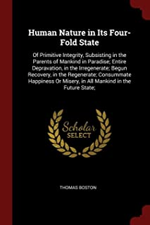 Human Nature in Its Four-Fold State: Of Primitive Integrity, Subsisting in the Parents of Mankind in Paradise; Entire Depravation, in the ... Misery, in All Mankind in the Future State;