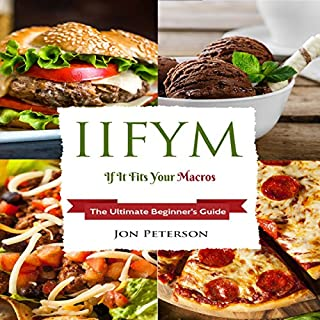 IIFYM: If It Fits Your Macro     The Ultimate Beginner's Guide              By:                                                                                                                                 Jon Peterson                               Narrated by:                                                                                                                                 Michael T. Downey                      Length: 1 hr and 34 mins     14 ratings     Overall 4.9