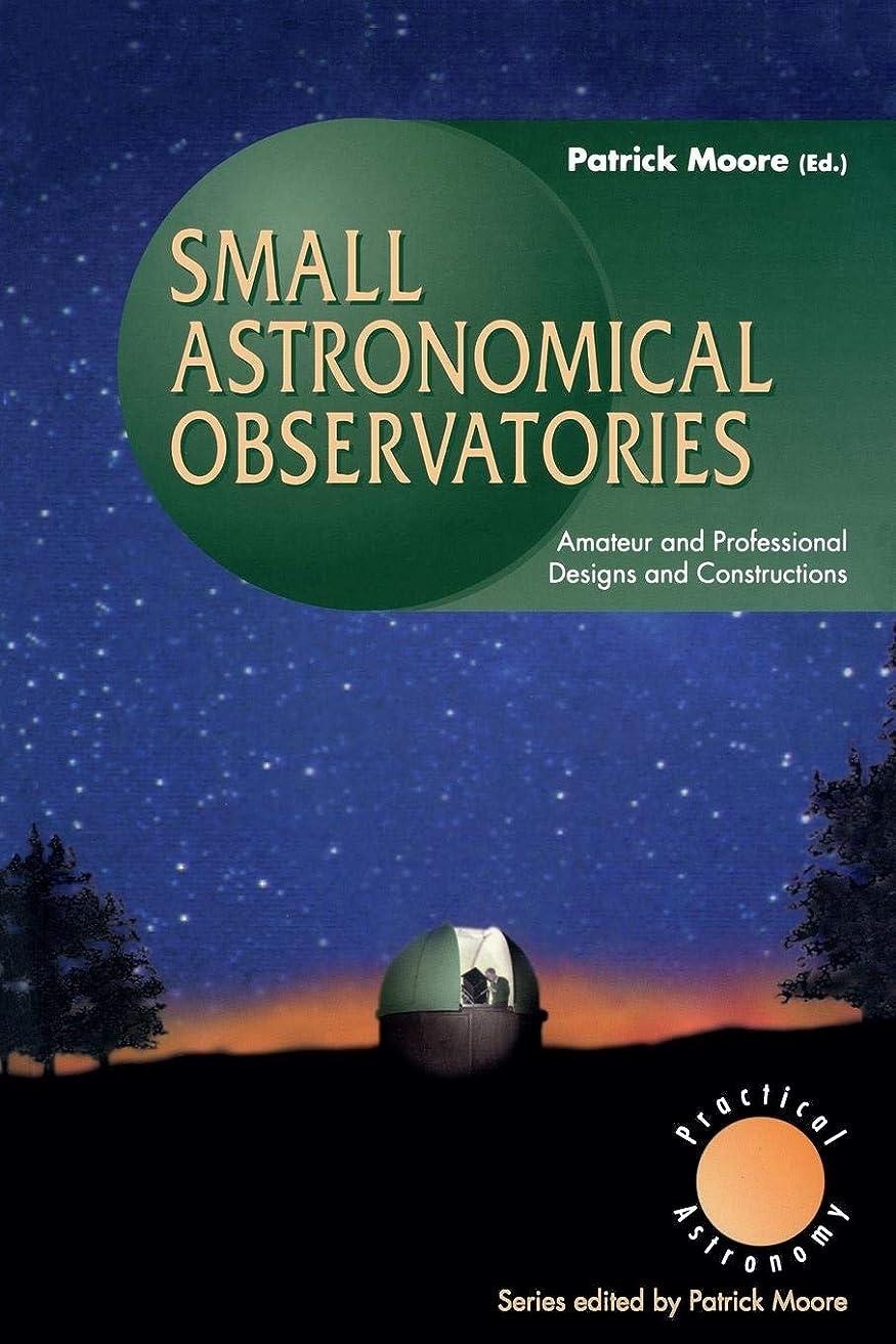 陸軍独裁に沿ってSmall Astronomical Observatories: Amateur and Professional Designs and Constructions (The Patrick Moore Practical Astronomy Series)
