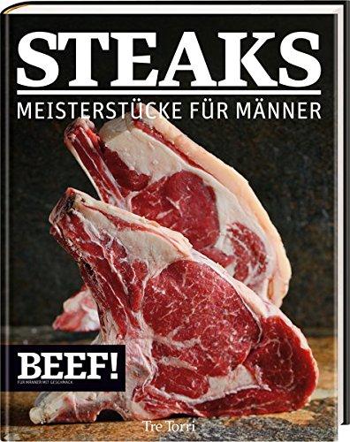 BEEF! - STEAKS: Meisterstücke für Männer (BEEF!-Kochbuchreihe)