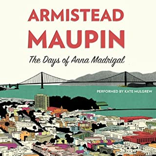 The Days of Anna Madrigal     A Novel (Tales of the City)              By:                                                                                                                                 Armistead Maupin                               Narrated by:                                                                                                                                 Kate Mulgrew                      Length: 7 hrs and 13 mins     82 ratings     Overall 4.6
