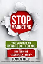 "STOP Marketing - Your Customers Are Dying to Do It for You: How to Become ""REMARK""ableTM"