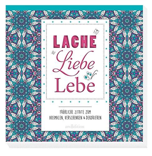 Lache, liebe, lebe: Fröhliche Zitate zum Ausmalen, Verschenken & Dekorieren (Malprodukte für Erwachsene)