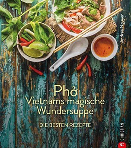 Kochbuch: Pho Vietnams magische Wundersuppe. Die besten Rezepte.: Die asiatische Suppe hilft bei Erkältungen, stärkt das Immunsystem und wirkt entzündungshemmend. Und sie schmeckt göttlich.