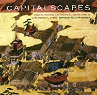 Capitalscapes: Folding Screens And Political Imagination in Late Medieval Kyoto
