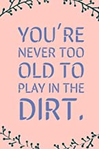 You're Never Too Old: To Play In The Dirt! - Specialty Sarcastic Humorous Saying For Gardening, Blank Lined Journal