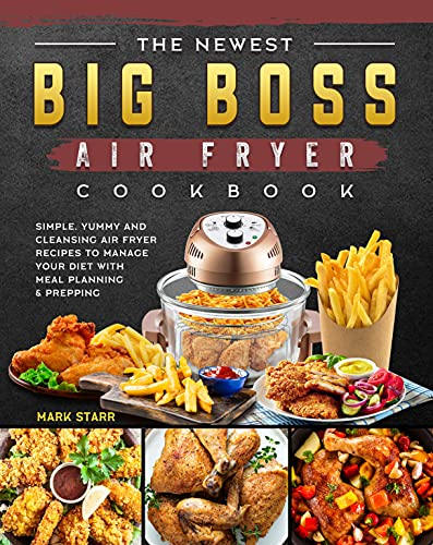 The Newest Big Boss Air Fryer Cookbook: Simple, Yummy and Cleansing Air Fryer Recipes to Manage Your Diet with Meal Planning & Prepping