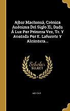 Ajbar Machmuâ, Crónica Anónima Del Siglo Xi, Dada Á Luz Por Primera Vez, Tr. Y Anotada Por E. Lafuente Y Alcántara... (Spanish Edition)