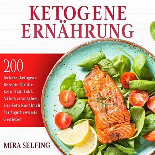 Ketogene Ernährung: 200 leckere, ketogene Rezepte für die Keto Diät. Inkl. Nährwertangaben. Das Keto Kochbuch für figurbewusste Genießer. (Keto Ernährung 1)