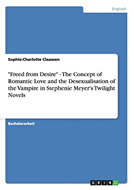"""""""Freed from Desire"""" - The Concept of Romantic Love and the Desexualisation of the Vampire in Stephenie Meyer's Twilight Novels (German Edition)"""