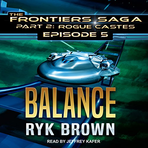 Balance     Frontiers Saga, Part 2: Rogue Castes, Episode 5              By:                                                                                                                                 Ryk Brown                               Narrated by:                                                                                                                                 Jeffrey Kafer                      Length: 10 hrs and 53 mins     46 ratings     Overall 4.9
