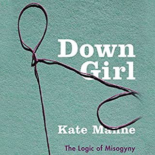 Down Girl     The Logic of Misogyny              By:                                                                                                                                 Kate Manne                               Narrated by:                                                                                                                                 Lauren Fortgang                      Length: 10 hrs and 17 mins     13 ratings     Overall 4.8