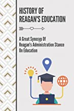 History Of Reagan's Education: A Great Synosyp Of Reagan's Administration Stance On Education: Education Policy