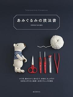 あみぐるみの技法書: つくり目、編み方から、組み立て、糸始末、仕上げまで 各部位の作り方の基礎~応用テクニックを解説